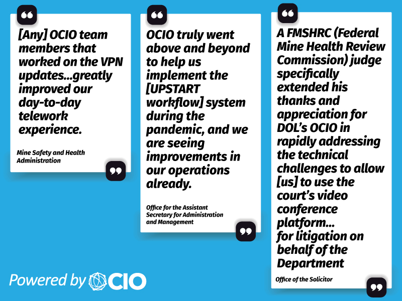 """Three quotes: """"Any OCIO team members that worked on the VPN updates... greatly improved our day-to-day telework experience."""" - Mine Safety and Health Administration. """"OCIO truly went above and beyond to help us implement the [UPSTART workflow] system during the pandemic, and we are seeing improvements in our operations already."""" - Office for the Assistant Secretary for Administration and Management. """"A Federal Mine Health Review Commission judge specifically extended his thanks and appreciation for DOL's OCIO in rapidly addressing the technical challenges to allow us to use the court's video conference platform... for litigation on behalf of the Department."""" -Office of the Solicitor"""