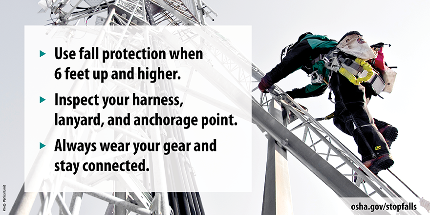"""Photo of a worker climbing a cell tower wearing fall protection equipment. The text reads """"Use fall protection when 6 feet up and higher. Inspect your harness, lanyard, and anchorage point. Always wear for your gear and stay connected."""