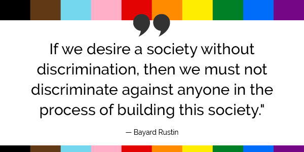 """""""If we desire a society without discrimination, then we must not discriminate against anyone in the process of building this society."""" -Bayard Rustin"""