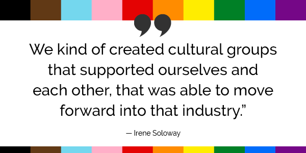 """""""We kind of created cultural groups that supported ourselves and each other, that was able to move forward into that industry."""" -Irene Soloway"""