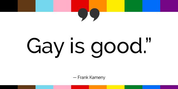 """Gay is good."" -Frank Kameny"