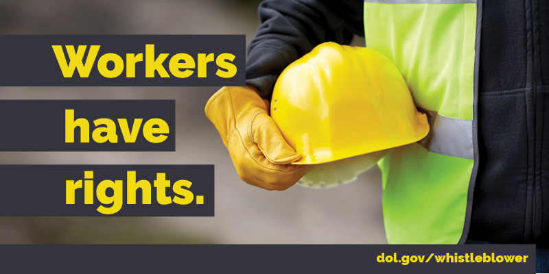 """A photo of a worker wearing safety gear, holding a hard hat, with the text """"Workers have rights. dol.gov/whistleblower"""""""