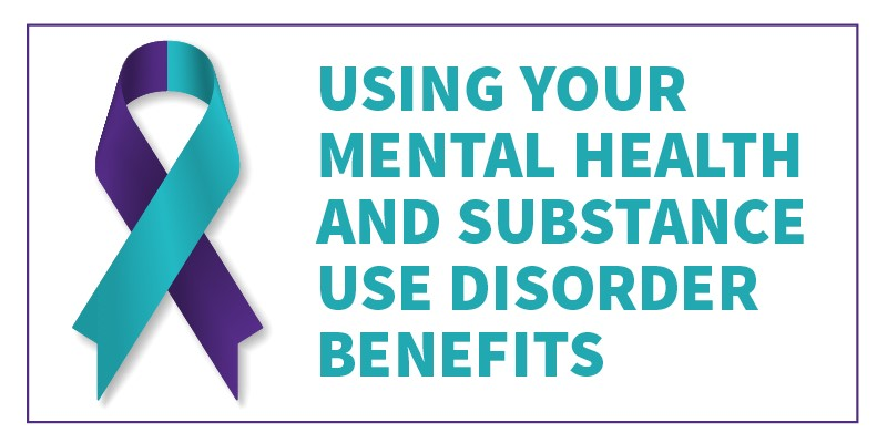 Graphic text reads USING YOUR MENTAL HEALTH AND SUBSTANCE USE DISORDER BENEFITS